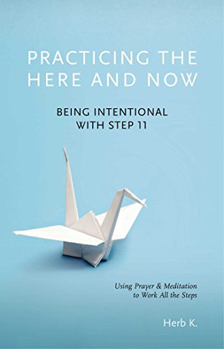 practicing-the-here-and-now-being-intentional-with-step-11-using-prayer-meditation-to-work-all-the-steps