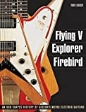 Bacon, Tony: Flying V, Explorer, Firebird - An Odd-shaped History of Gibsons Weird Electric Guitars (Guitar Reference (Backbeat Books))