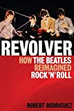 Rodriguez, Robert: Revolver: How the Beatles Reimagined Rock'n'Roll