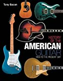 Bacon, Tony: History of the American Guitar - 1833 to the Present Day