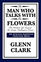 Man Who Talks With Flowers by Glenn Clark