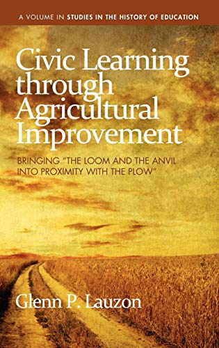 civic-learning-through-agricultural-improvement-bringing-the-loom-and-the-anvil-into-proximity-with-the-plow-hc-studies-in-the-history-of-education