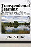 Miller, John P.: Transcendental Learning: The Educational Legacy of Alcott, Emerson, Fuller, Peabody and Thoreau