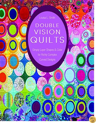 TDouble Vision Quilts: Simply Layer Shapes & Color for Richly Complex Curved Designs