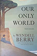 Our Only World: Ten Essays by Wendell Berry