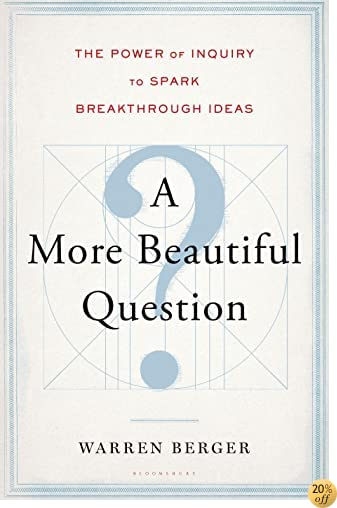 TA More Beautiful Question: The Power of Inquiry to Spark Breakthrough Ideas