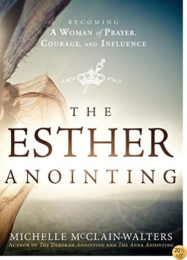 TThe Esther Anointing: Becoming a Woman of Prayer, Courage, and Influence