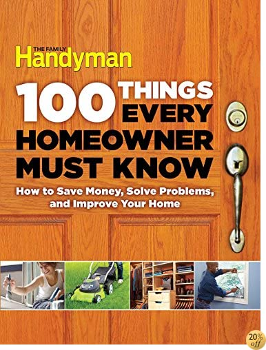 T100 Things Every Homeowner Must Know: How to Save Money, Solve Problems and Improve Your Home