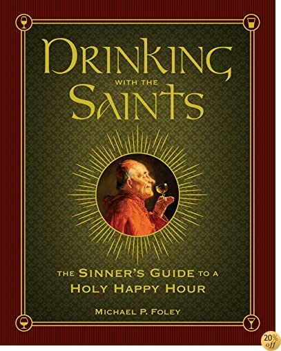TDrinking with the Saints: The Sinner's Guide to a Holy Happy Hour