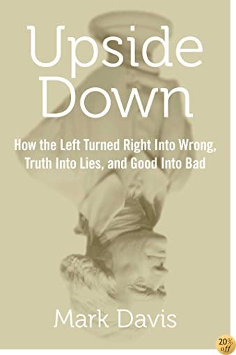 TUpside Down: How the Left Turned Right into Wrong, Truth into Lies, and Good into Bad