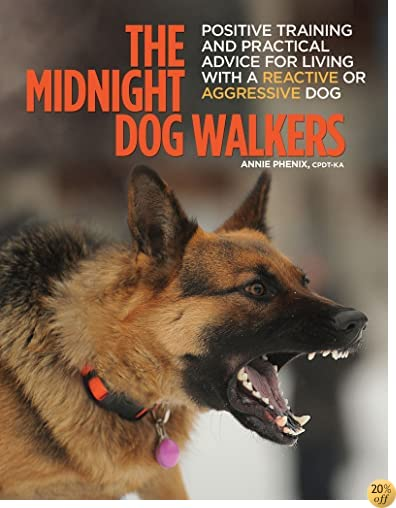 TThe Midnight Dog Walkers: Positive Training and Practical Advice for Living With Reactive and Aggressive Dogs