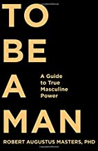 To Be a Man: A Guide to True Masculine Power…