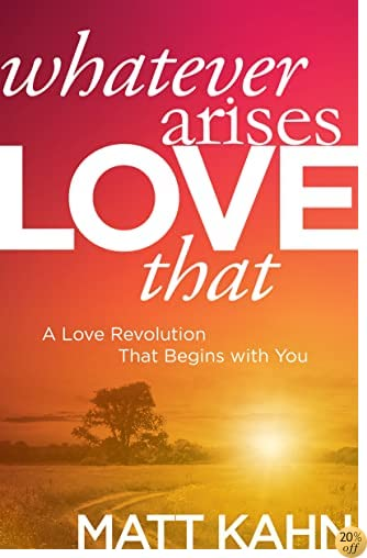 TWhatever Arises, Love That: A Love Revolution That Begins with You