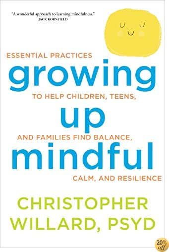 TGrowing Up Mindful: Essential Practices to Help Children, Teens, and Families Find Balance, Calm, and Resilience