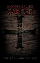 A Cross Called Cancer by The Rev. Mark…