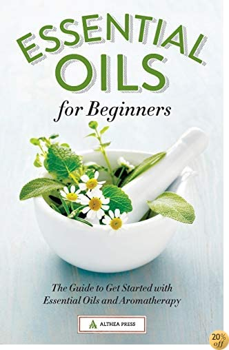 TEssential Oils for Beginners: The Guide to Get Started with Essential Oils and Aromatherapy