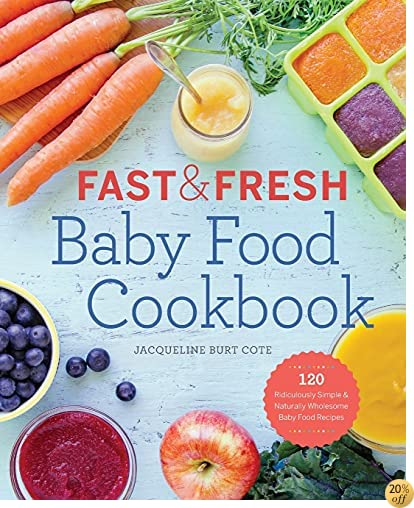TFast & Fresh Baby Food Cookbook: 120 Ridiculously Simple and Naturally Wholesome Baby Food Recipes