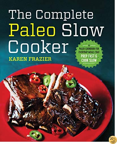 TThe Complete Paleo Slow Cooker: A Paleo Cookbook for Everyday Meals That Prep Fast & Cook Slow