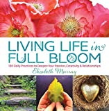 Murray, Elizabeth: Living Life in Full Bloom: 120 Daily Practices to Deepen Your Passion, Creativity & Relationships
