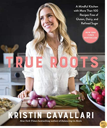 TTrue Roots: A Mindful Kitchen with More Than 100 Recipes Free of Gluten, Dairy, and Refined Sugar