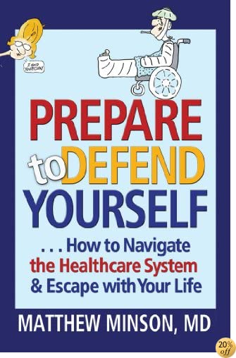 TPrepare to Defend Yourself ... How to Navigate the Healthcare System and Escape with Your Life