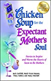 Canfield, Jack: Chicken Soup for the Expectant Mother's Soul: Stories to Inspire and Warm the Hearts of Soon-to-Be Mothers (Chicken Soup for the Soul)