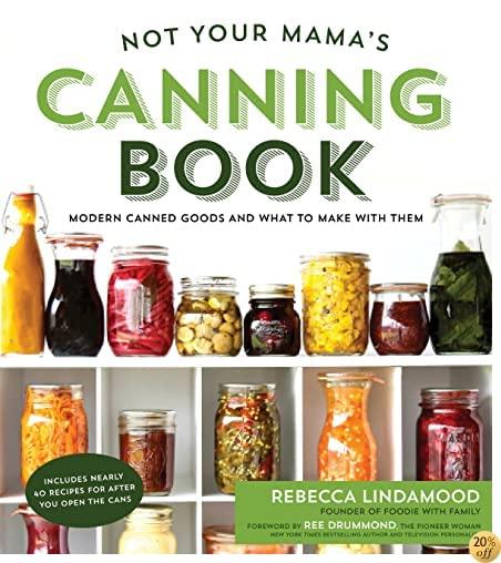 TNot Your Mama's Canning Book: Modern Canned Goods and What to Make with Them