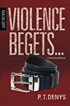 Violence Begets... by P.T. Denys