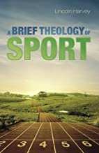 A Brief Theology of Sport by Lincoln Harvey