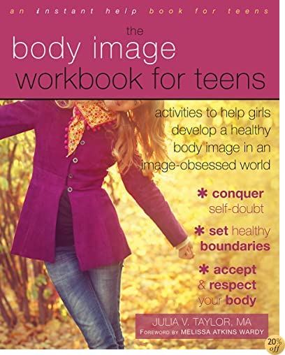 TThe Body Image Workbook for Teens: Activities to Help Girls Develop a Healthy Body Image in an Image-Obsessed World