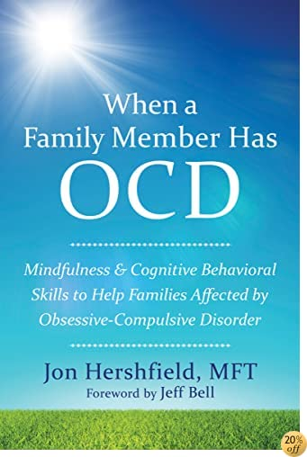 TWhen a Family Member Has OCD: Mindfulness and Cognitive Behavioral Skills to Help Families Affected by Obsessive-Compulsive Disorder