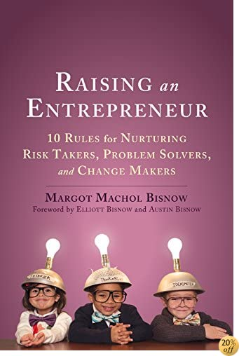 TRaising an Entrepreneur: 10 Rules for Nurturing Risk Takers, Problem Solvers, and Change Makers