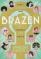 Brazen: Rebel Ladies Who Rocked the World by…