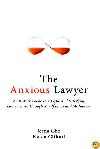 TThe Anxious Lawyer: An 8-Week Guide to a Joyful and Satisfying Law Practice Through Mindfulness and Meditation