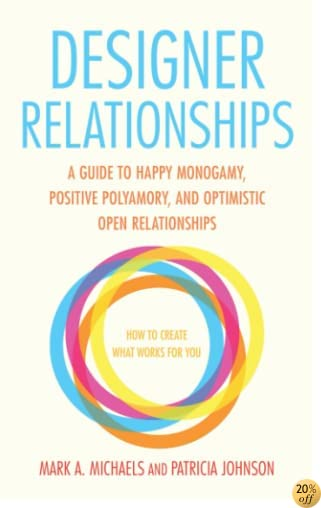 TDesigner Relationships: A Guide to Happy Monogamy, Positive Polyamory, and Optimistic Open Relationships