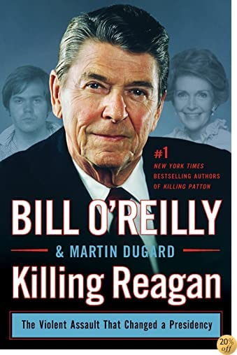 TKilling Reagan: The Violent Assault That Changed a Presidency (Bill O'Reilly's Killing Series)
