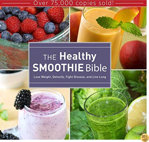 TThe Healthy Smoothie Bible: Lose Weight, Detoxify, Fight Disease, and Live Long