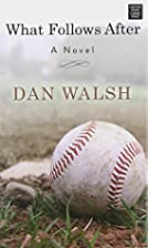 What Follows After: A Novel by Dan Walsh