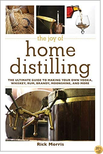 TThe Joy of Home Distilling: The Ultimate Guide to Making Your Own Vodka, Whiskey, Rum, Brandy, Moonshine, and More (The Joy of Series)