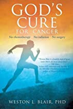 God's Cure for Cancer by Weston L. Blair PhD
