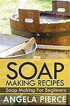 Soap Making Recipes by Angela Pierce
