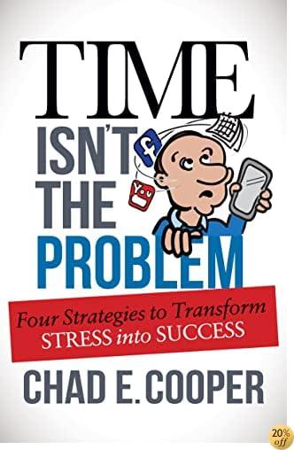 TTime Isn't the Problem: Four Strategies to Transform Stress Into Success
