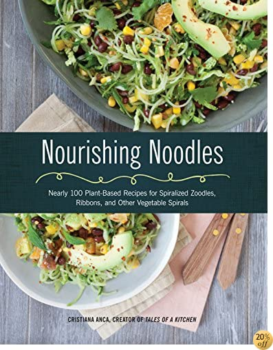 TNourishing Noodles: Spiralize Nearly 100 Plant-Based Recipes for Zoodles, Ribbons, and Other Vegetable Spirals