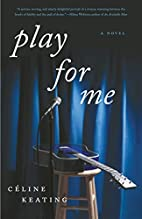 Play for Me: A Novel by Celine Keating