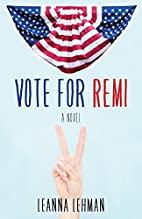 Vote for Remi: A Novel by Leanna Lehman