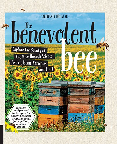 the-benevolent-bee-capture-the-bounty-of-the-hive-through-science-history-home-remedies-and-craft-includes-recipes-and-techniques-for-honey-beeswax-propolis-royal-jelly-pollen-and-bee-venom
