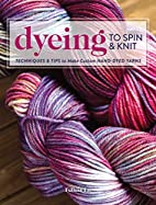 Dyeing to Spin & Knit: Techniques & Tips to…