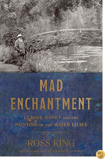 TMad Enchantment: Claude Monet and the Painting of the Water Lilies