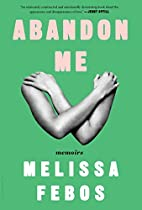 Abandon Me: Memoirs by Melissa Febos