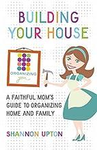 Building Your House: A Faithful Mom's Guide…